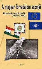 A magyar forradalom eszméi (eltiprásuk és gyűzelmük 1956-1999)