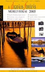 A digitális fotózás műhelytitkai 2005 – Kezdőknek és rutinos hobbifotósoknak