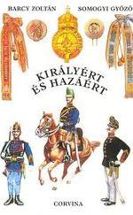 Királyért és hazáért - A m. kir. honvédség szervezete, egyenruhái és fegyverzete 1868-1918