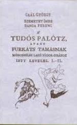 A' tudós palótz, avagy Furkáts Tamásnak Mónosbélbe lakó sógor-urához írt levelei I-II
